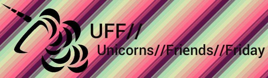 UFF// Unicorns and Friends Friday